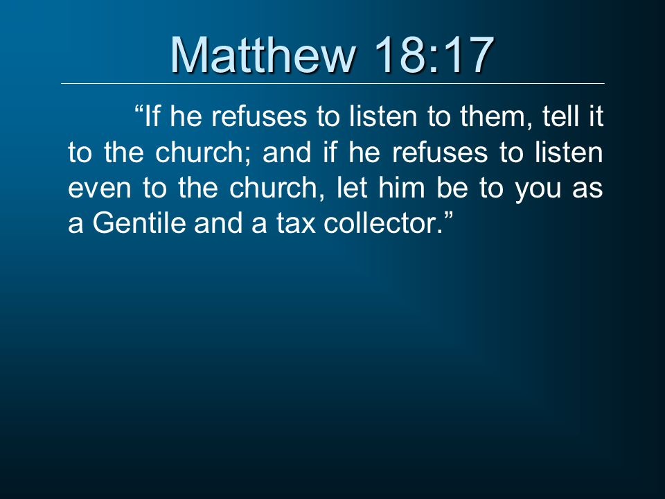 """Matthew 18:17 """"If he refuses to listen to them, tell it to the church; and if he refuses to listen even to the church, let him be to you as a Gentile"""