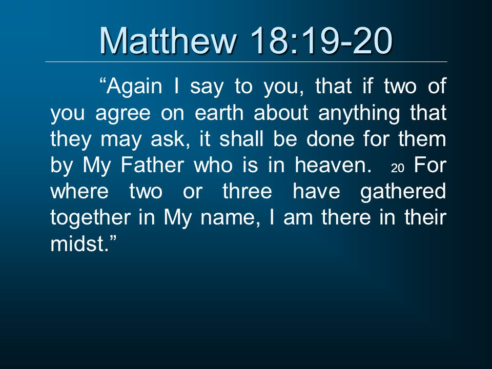 """Matthew 18:19-20 """"Again I say to you, that if two of you agree on earth about anything that they may ask, it shall be done for them by My Father who i"""