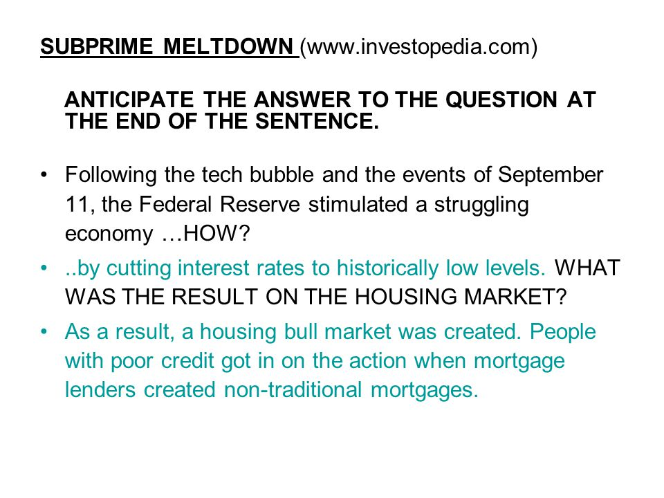 SUBPRIME MELTDOWN (www.investopedia.com) ANTICIPATE THE ANSWER TO THE QUESTION AT THE END OF THE SENTENCE.