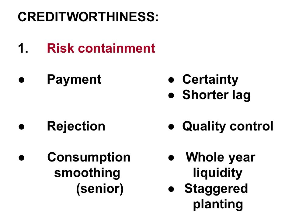 CREDITWORTHINESS: 1.Risk containment ●Payment ● Certainty ● Shorter lag ●Rejection ● Quality control ● Consumption ● Whole year smoothing liquidity (senior) ● Staggered planting