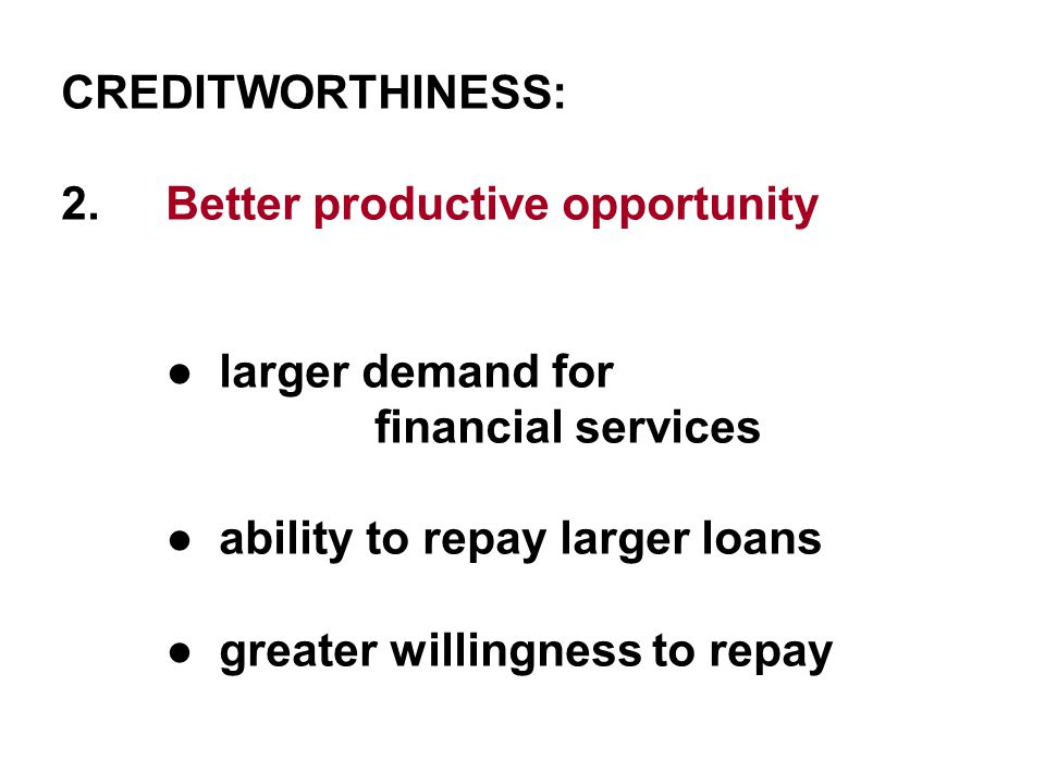 CREDITWORTHINESS: 2.Better productive opportunity ● larger demand for financial services ● ability to repay larger loans ● greater willingness to repay