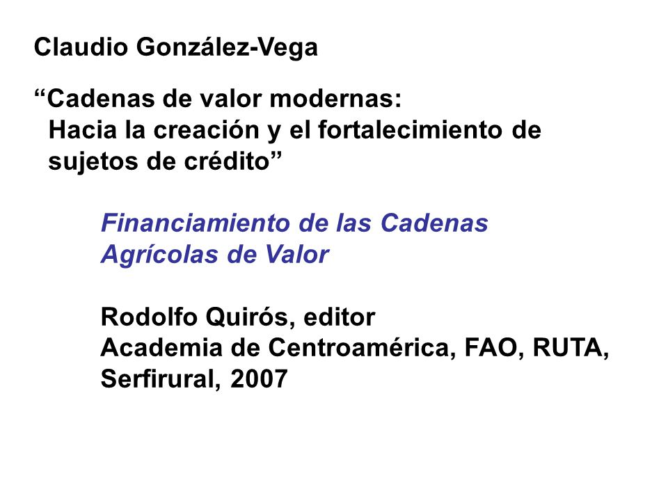 """Claudio González-Vega """"Cadenas de valor modernas: Hacia la creación y el fortalecimiento de sujetos de crédito"""" Financiamiento de las Cadenas Agrícola"""