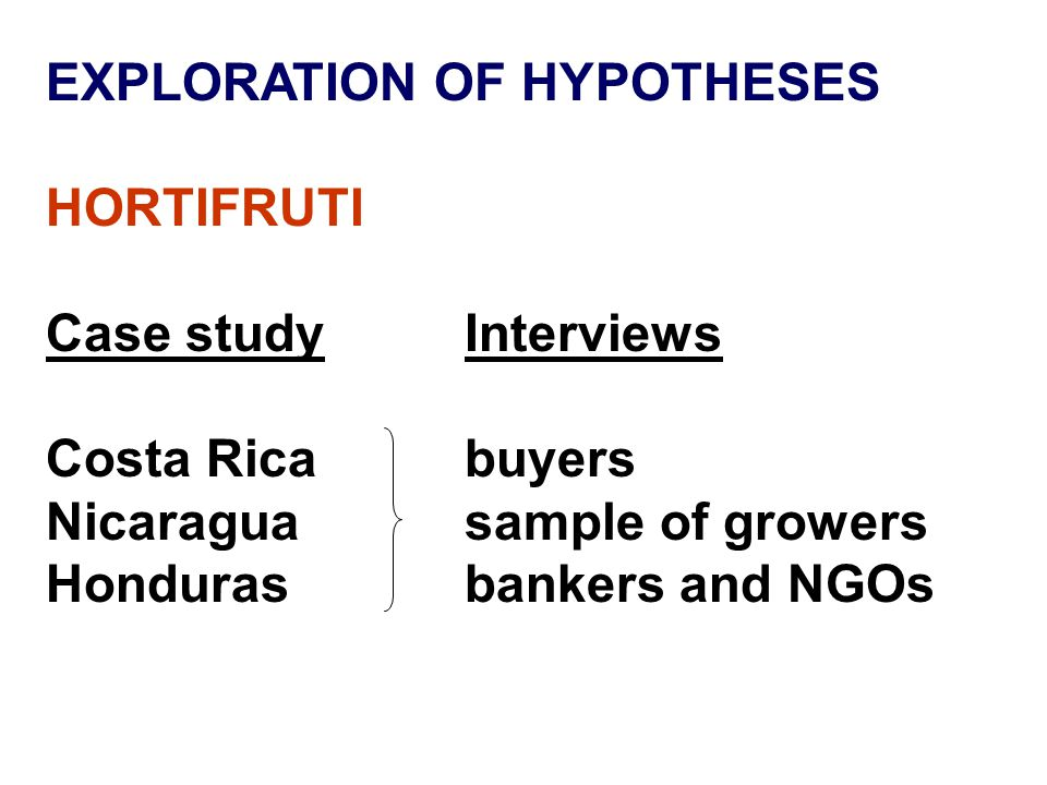 EXPLORATION OF HYPOTHESES HORTIFRUTI Case studyInterviews Costa Ricabuyers Nicaraguasample of growers Hondurasbankers and NGOs