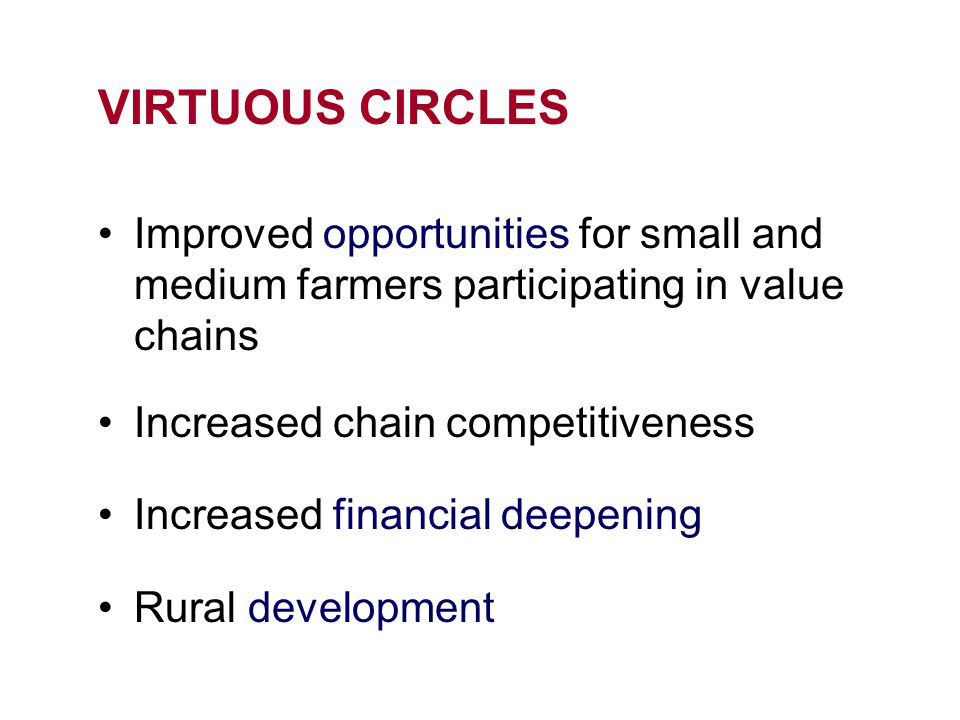 VIRTUOUS CIRCLES Improved opportunities for small and medium farmers participating in value chains Increased chain competitiveness Increased financial deepening Rural development