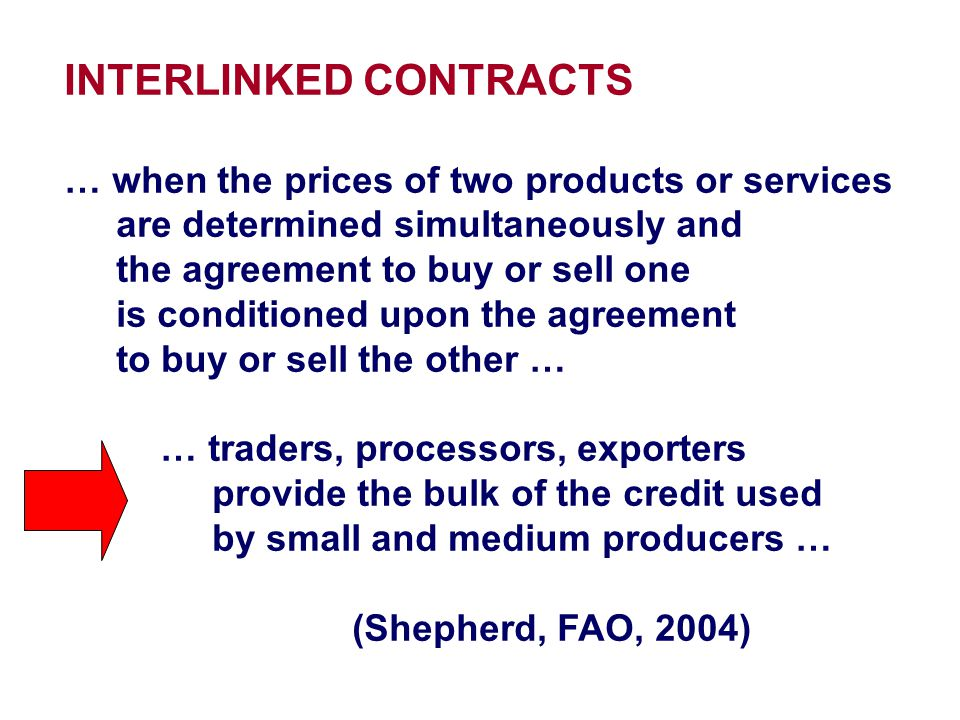 INTERLINKED CONTRACTS … reduce the production and operational risks … by linking credit to the provision of technical advice … or timely delivery of appropriate inputs … or by building relationships with farmers … or linking credit to subsequent sales of produce… Credit is built into crop purchase and input supply transactions … (Christen and Pearce, CGAP, 2005)