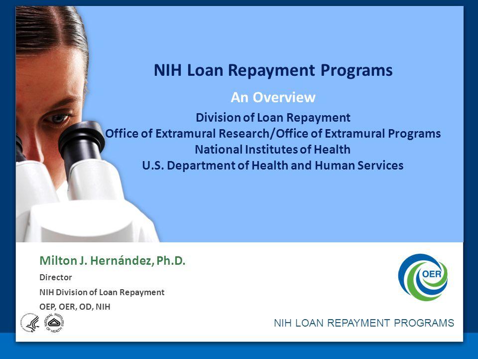 NIH LOAN REPAYMENT PROGRAMS NIH Loan Repayment Programs An Overview Division of Loan Repayment Office of Extramural Research/Office of Extramural Programs National Institutes of Health U.S.