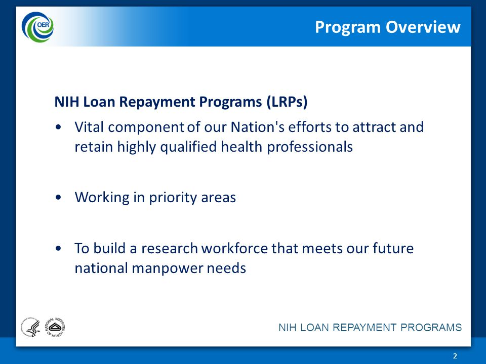 NIH LOAN REPAYMENT PROGRAMS Program Overview 22 NIH Loan Repayment Programs (LRPs) Vital component of our Nation s efforts to attract and retain highly qualified health professionals Working in priority areas To build a research workforce that meets our future national manpower needs