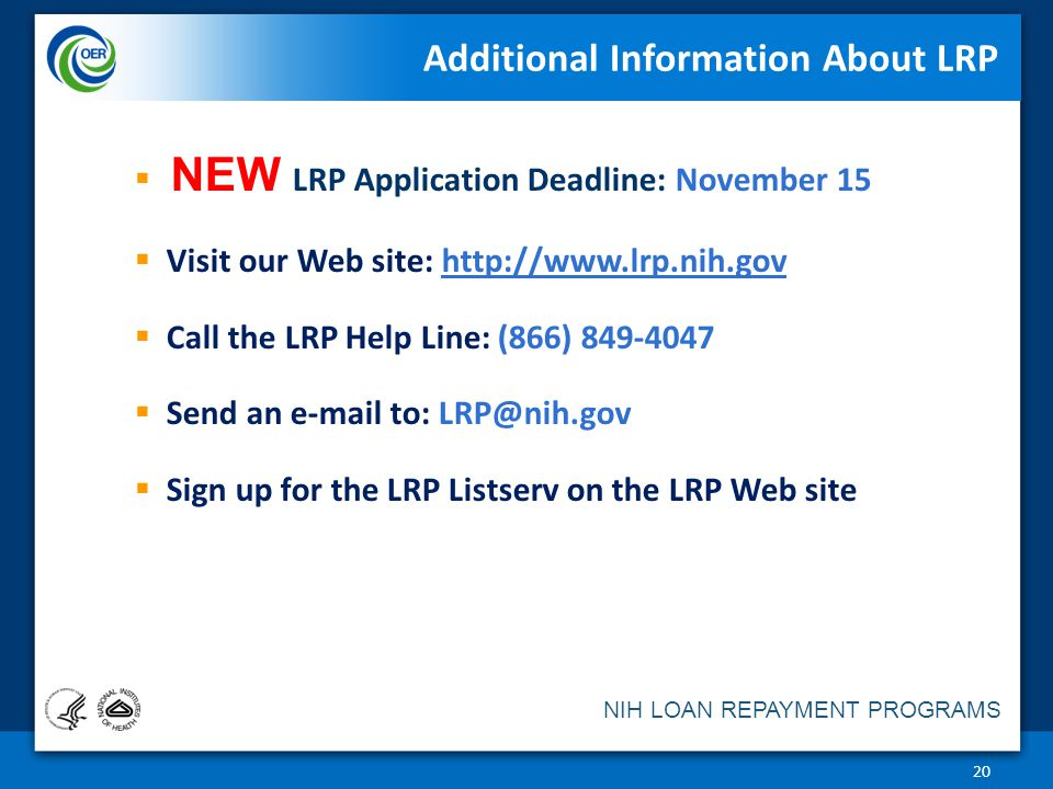  NEW LRP Application Deadline: November 15  Visit our Web site: http://www.lrp.nih.govhttp://www.lrp.nih.gov  Call the LRP Help Line: (866) 849-4047  Send an e-mail to: LRP@nih.gov  Sign up for the LRP Listserv on the LRP Web site Additional Information About LRP 20