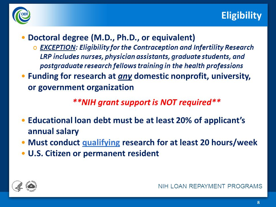 NIH LOAN REPAYMENT PROGRAMS Eligibility Doctoral degree (M.D., Ph.D., or equivalent) oEXCEPTION: Eligibility for the Contraception and Infertility Research LRP includes nurses, physician assistants, graduate students, and postgraduate research fellows training in the health professions Funding for research at any domestic nonprofit, university, or government organization Educational loan debt must be at least 20% of applicant's annual salary Must conduct qualifying research for at least 20 hours/week U.S.