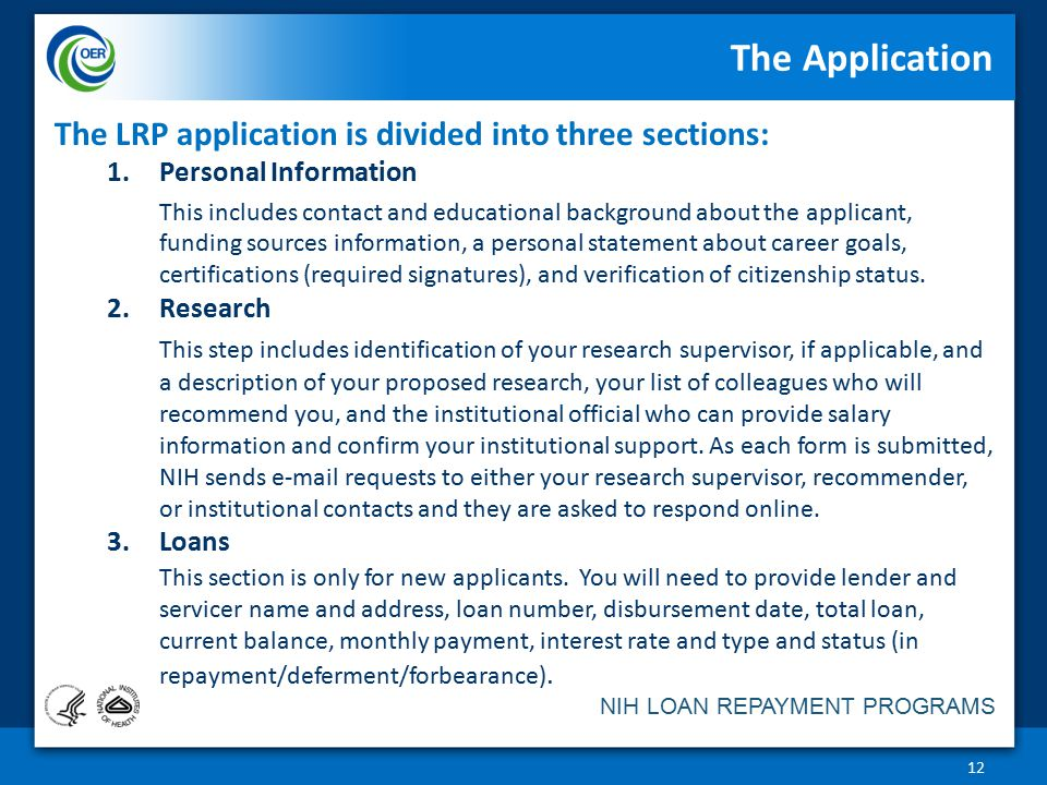 NIH LOAN REPAYMENT PROGRAMS The Application 12 The LRP application is divided into three sections: 1.Personal Information This includes contact and educational background about the applicant, funding sources information, a personal statement about career goals, certifications (required signatures), and verification of citizenship status.