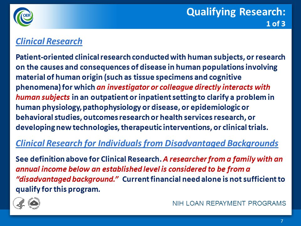 NIH LOAN REPAYMENT PROGRAMS Qualifying Research: 1 of 3 7 Clinical Research Patient-oriented clinical research conducted with human subjects, or research on the causes and consequences of disease in human populations involving material of human origin (such as tissue specimens and cognitive phenomena) for which an investigator or colleague directly interacts with human subjects in an outpatient or inpatient setting to clarify a problem in human physiology, pathophysiology or disease, or epidemiologic or behavioral studies, outcomes research or health services research, or developing new technologies, therapeutic interventions, or clinical trials.