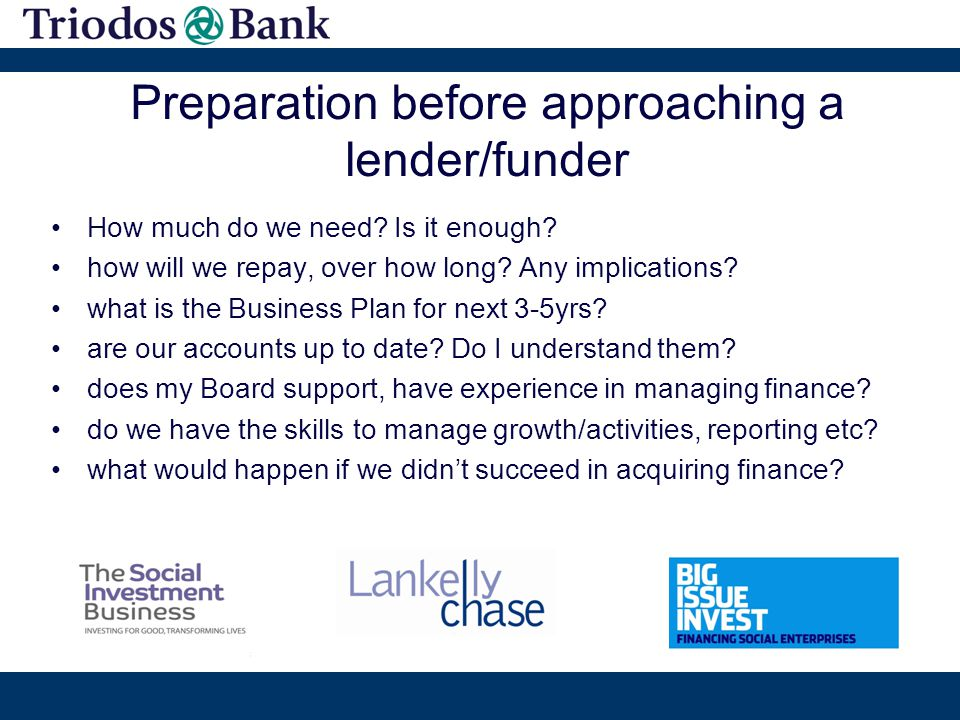 Preparation before approaching a lender/funder How much do we need? Is it enough? how will we repay, over how long? Any implications? what is the Busi