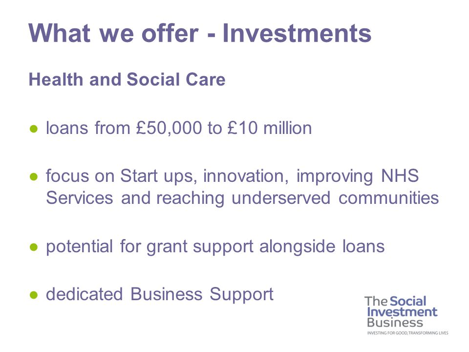 Health and Social Care ●loans from £50,000 to £10 million ●focus on Start ups, innovation, improving NHS Services and reaching underserved communities