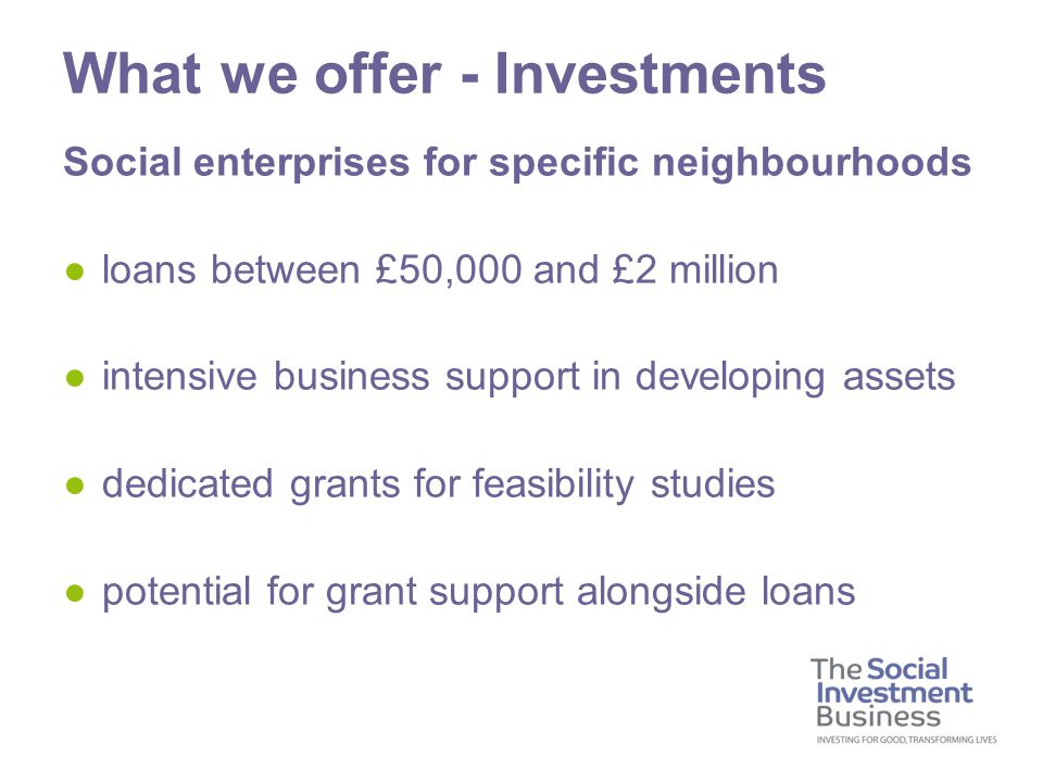Social enterprises for specific neighbourhoods ●loans between £50,000 and £2 million ●intensive business support in developing assets ●dedicated grant