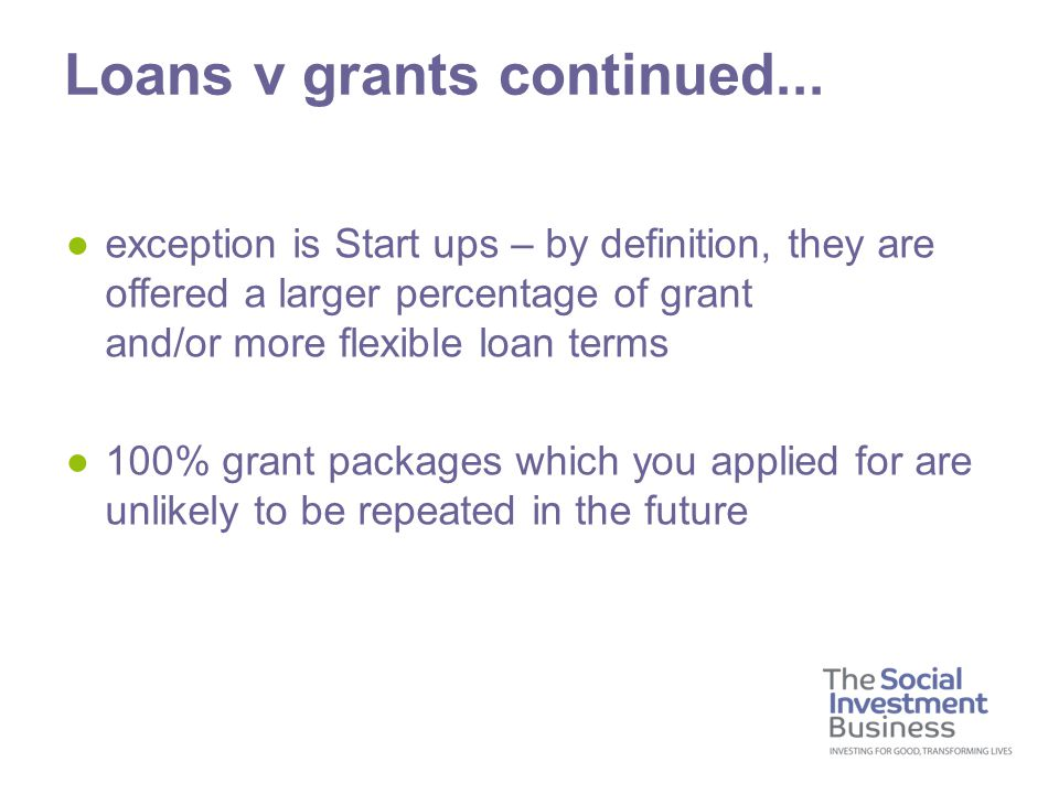 ●exception is Start ups – by definition, they are offered a larger percentage of grant and/or more flexible loan terms ●100% grant packages which you