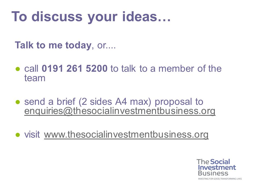 Talk to me today, or.... ●call 0191 261 5200 to talk to a member of the team ●send a brief (2 sides A4 max) proposal to enquiries@thesocialinvestmentb