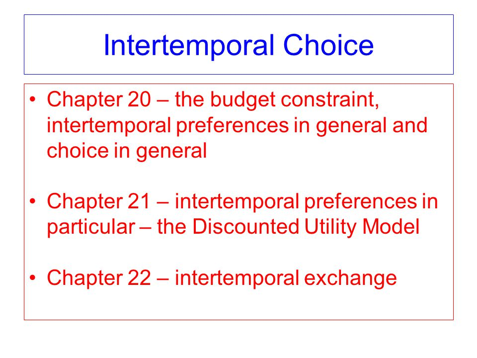 Intertemporal Choice Chapter 20 – the budget constraint, intertemporal preferences in general and choice in general Chapter 21 – intertemporal preferences in particular – the Discounted Utility Model Chapter 22 – intertemporal exchange