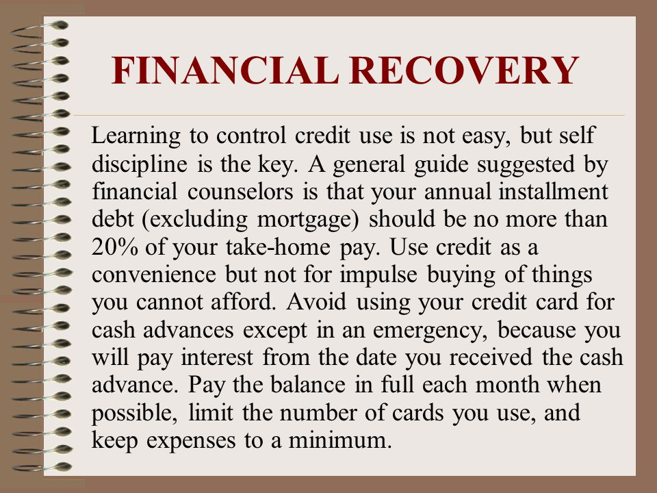 FINANCIAL RECOVERY Learning to control credit use is not easy, but self discipline is the key.
