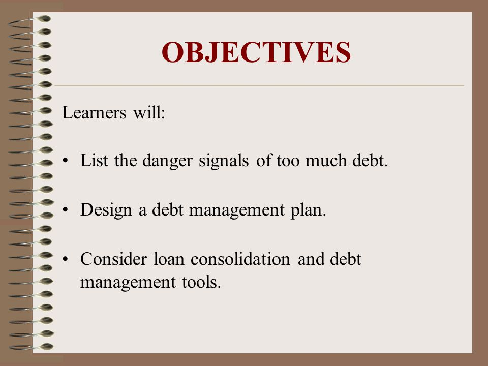 OBJECTIVES Learners will: List the danger signals of too much debt.