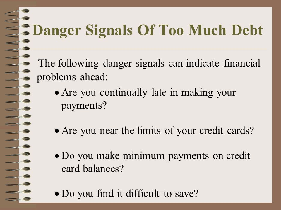 Danger Signals Of Too Much Debt The following danger signals can indicate financial problems ahead:  Are you continually late in making your payments.