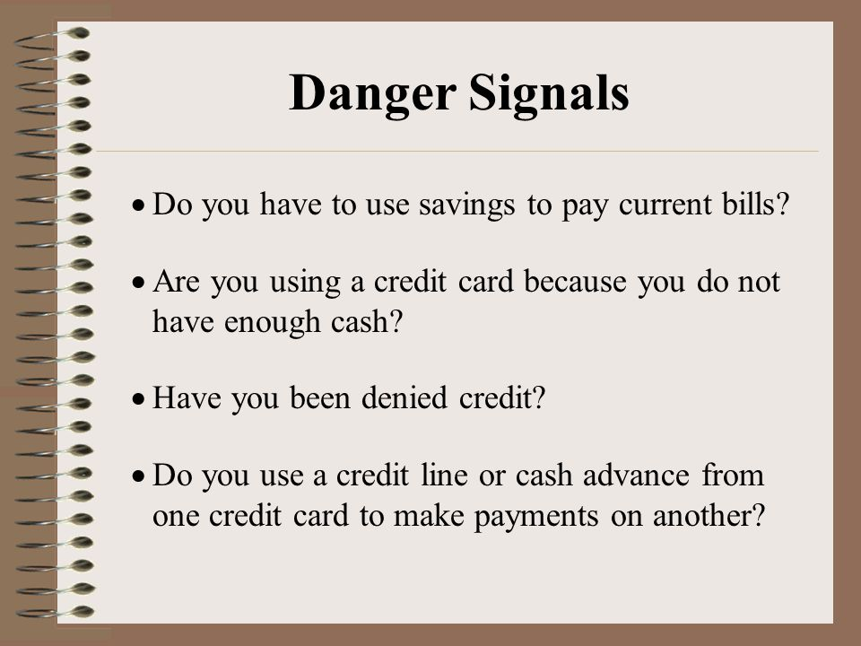Danger Signals  Do you have to use savings to pay current bills.