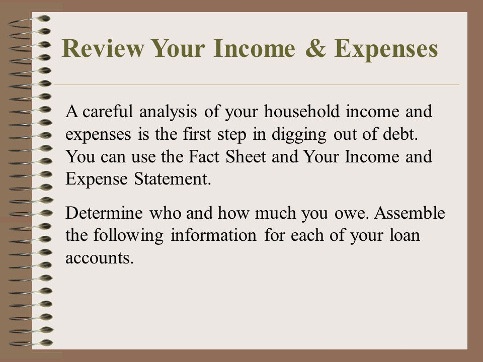 A careful analysis of your household income and expenses is the first step in digging out of debt.