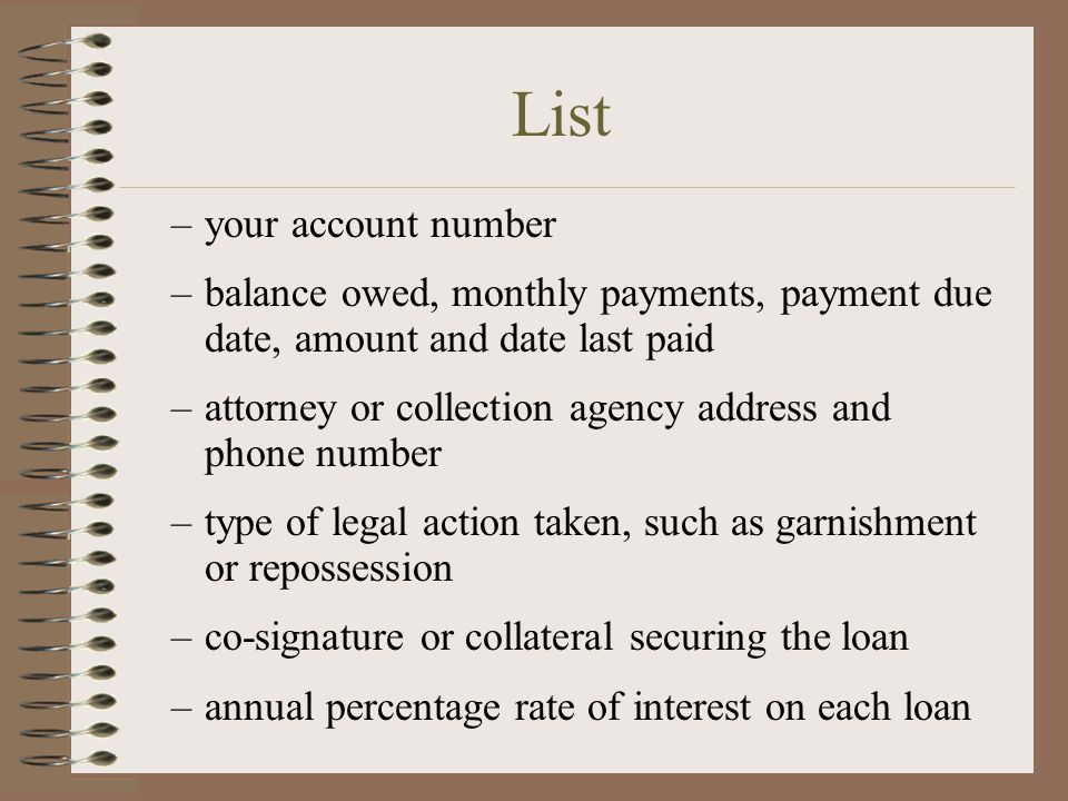 –your account number –balance owed, monthly payments, payment due date, amount and date last paid –attorney or collection agency address and phone number –type of legal action taken, such as garnishment or repossession –co-signature or collateral securing the loan –annual percentage rate of interest on each loan List