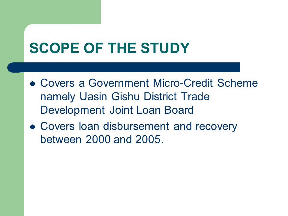 SCOPE OF THE STUDY Covers a Government Micro-Credit Scheme namely Uasin Gishu District Trade Development Joint Loan Board Covers loan disbursement and recovery between 2000 and 2005.