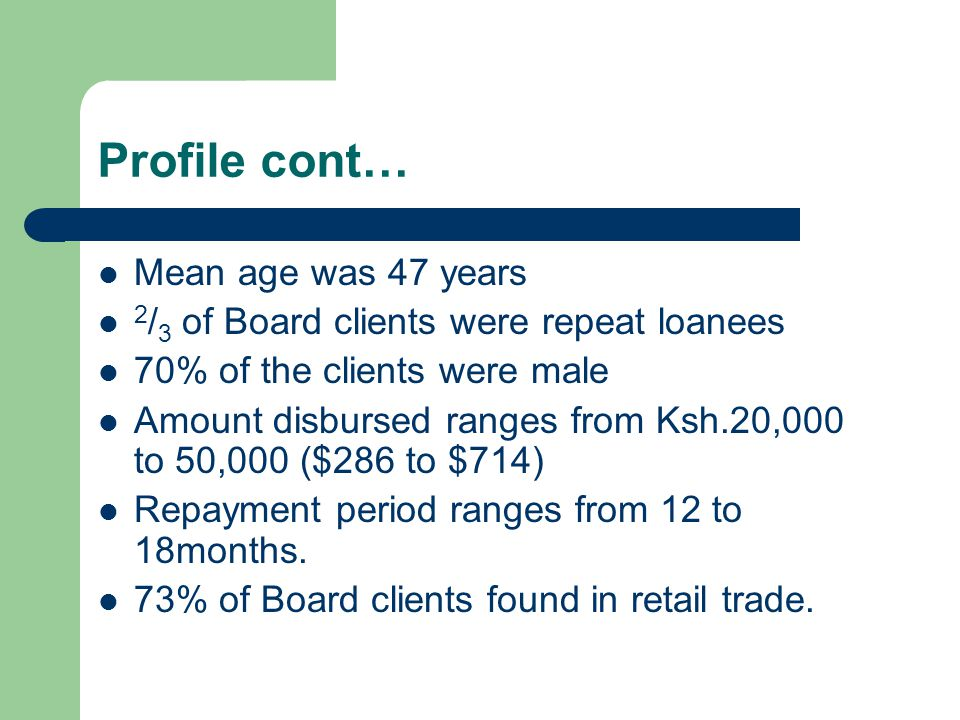Profile cont… Mean age was 47 years 2 / 3 of Board clients were repeat loanees 70% of the clients were male Amount disbursed ranges from Ksh.20,000 to 50,000 ($286 to $714) Repayment period ranges from 12 to 18months.