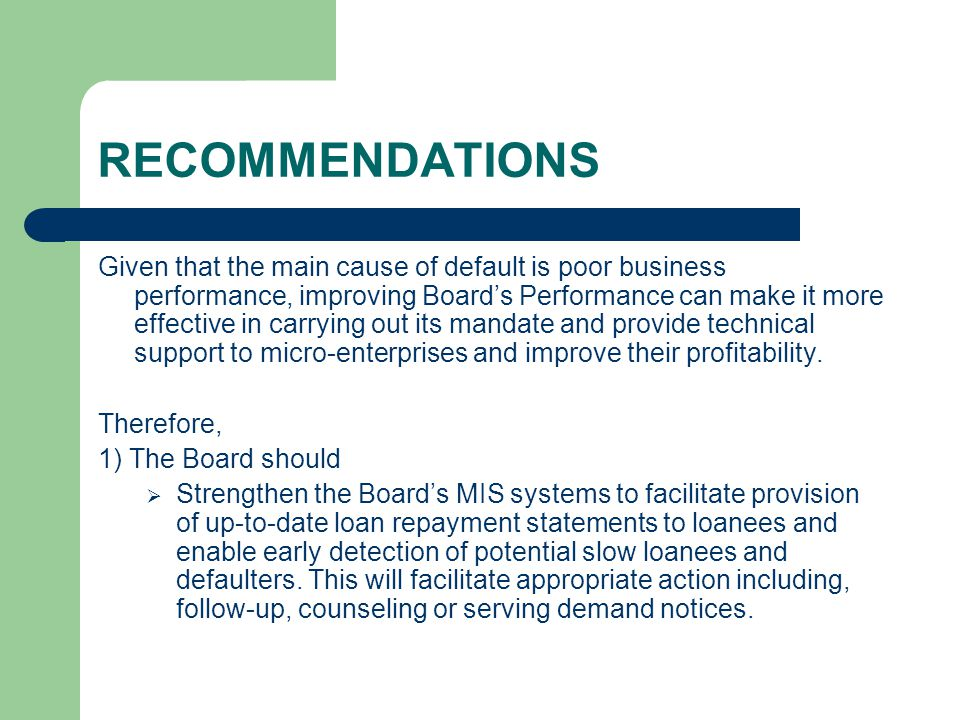 RECOMMENDATIONS Given that the main cause of default is poor business performance, improving Board's Performance can make it more effective in carrying out its mandate and provide technical support to micro-enterprises and improve their profitability.