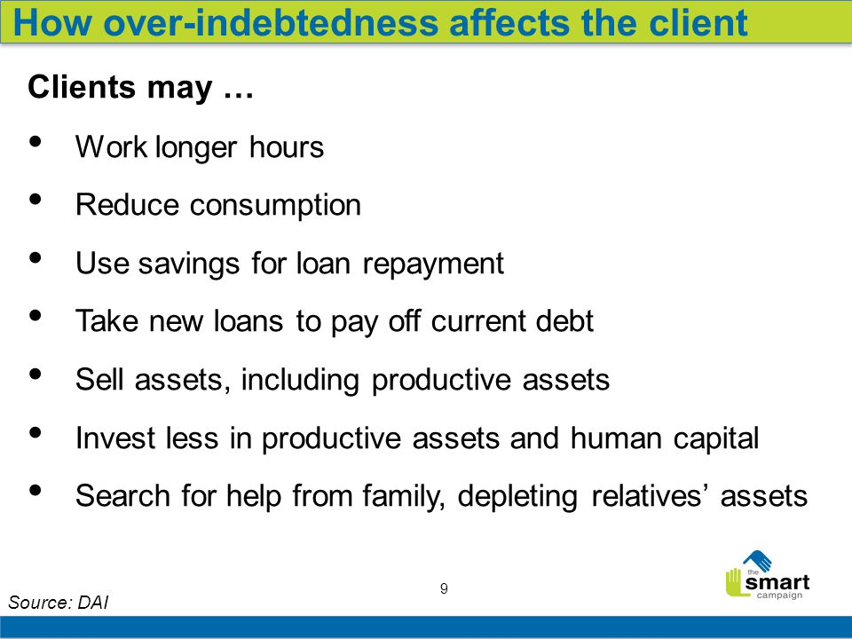 9 Source: DAI How over-indebtedness affects the client Clients may … Work longer hours Reduce consumption Use savings for loan repayment Take new loans to pay off current debt Sell assets, including productive assets Invest less in productive assets and human capital Search for help from family, depleting relatives' assets