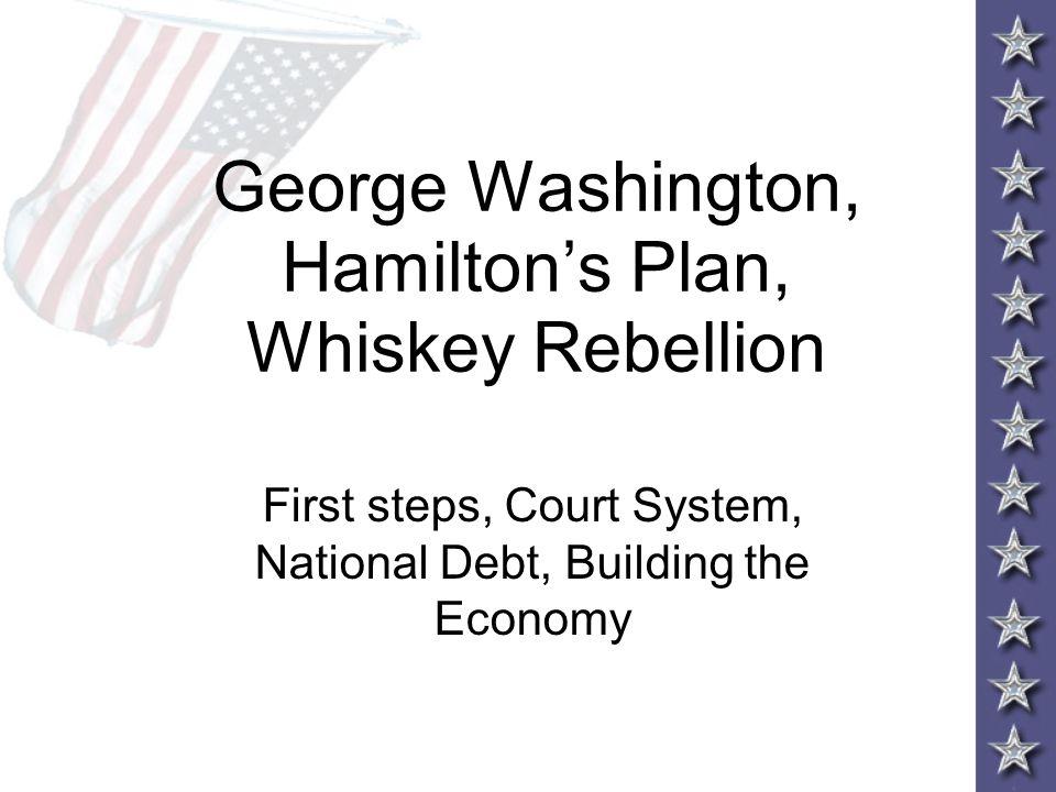 George Washington, Hamilton's Plan, Whiskey Rebellion First steps, Court System, National Debt, Building the Economy
