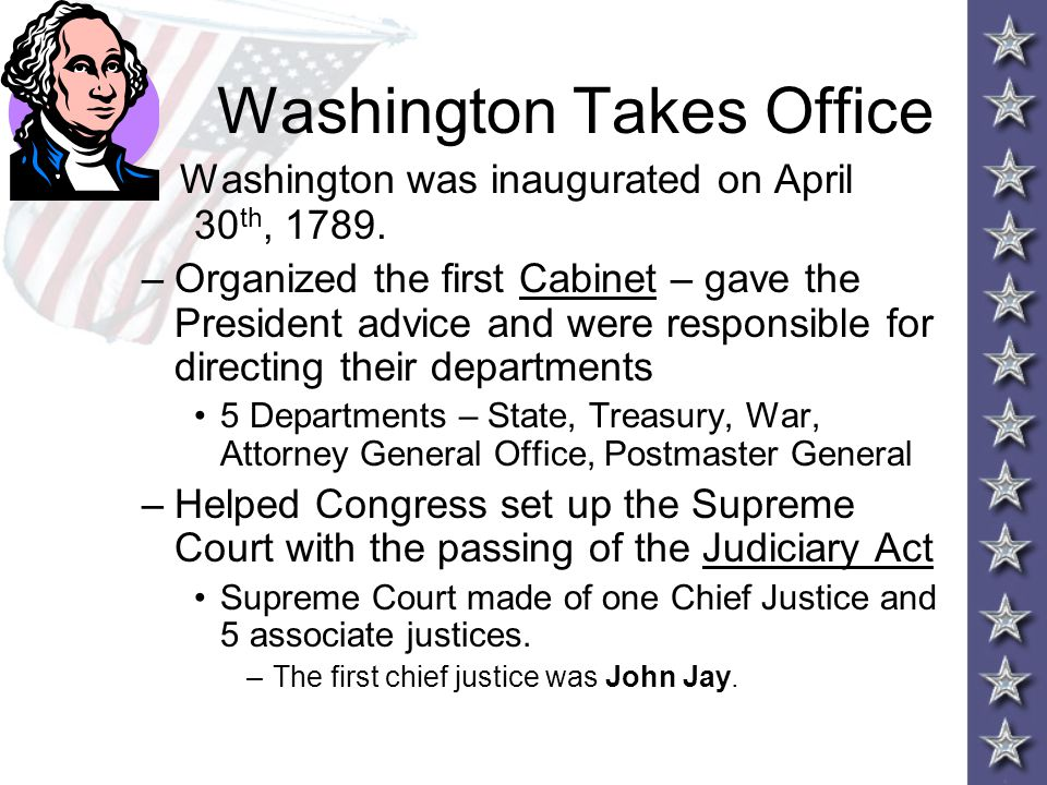 Washington Takes Office Washington was inaugurated on April 30 th, 1789. –Organized the first Cabinet – gave the President advice and were responsible