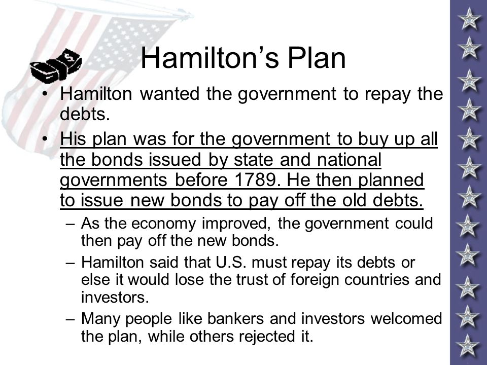 Hamilton's Plan Hamilton wanted the government to repay the debts. His plan was for the government to buy up all the bonds issued by state and nationa