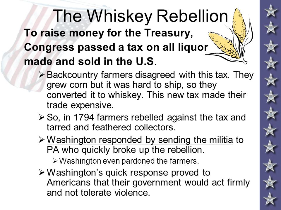 The Whiskey Rebellion To raise money for the Treasury, Congress passed a tax on all liquor made and sold in the U.S.  Backcountry farmers disagreed w