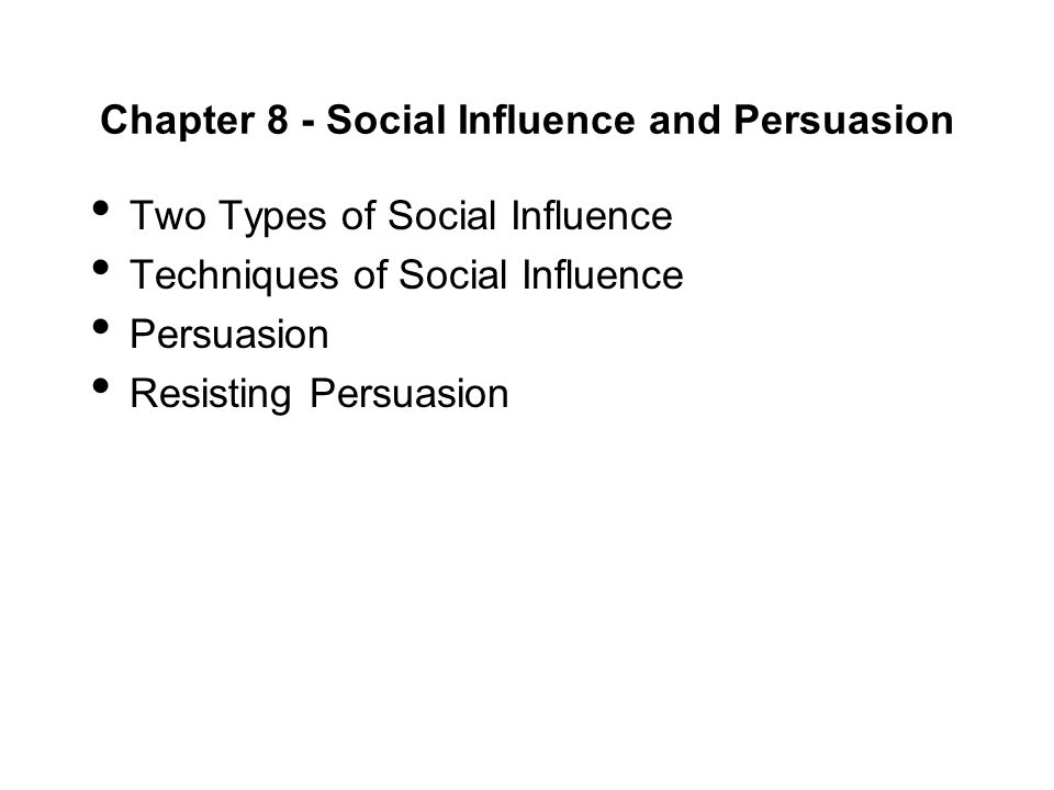 Chapter 8 - Social Influence and Persuasion Two Types of Social Influence Techniques of Social Influence Persuasion Resisting Persuasion
