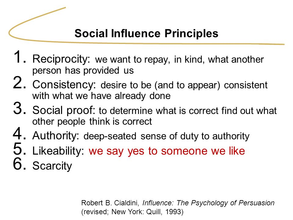 Social Influence Principles 1. Reciprocity: we want to repay, in kind, what another person has provided us 2. Consistency: desire to be (and to appear