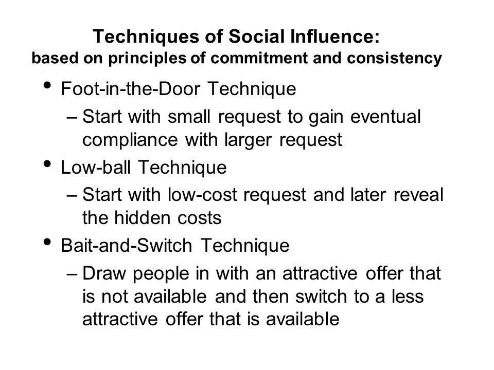 Techniques of Social Influence: based on principles of commitment and consistency Foot-in-the-Door Technique –Start with small request to gain eventua