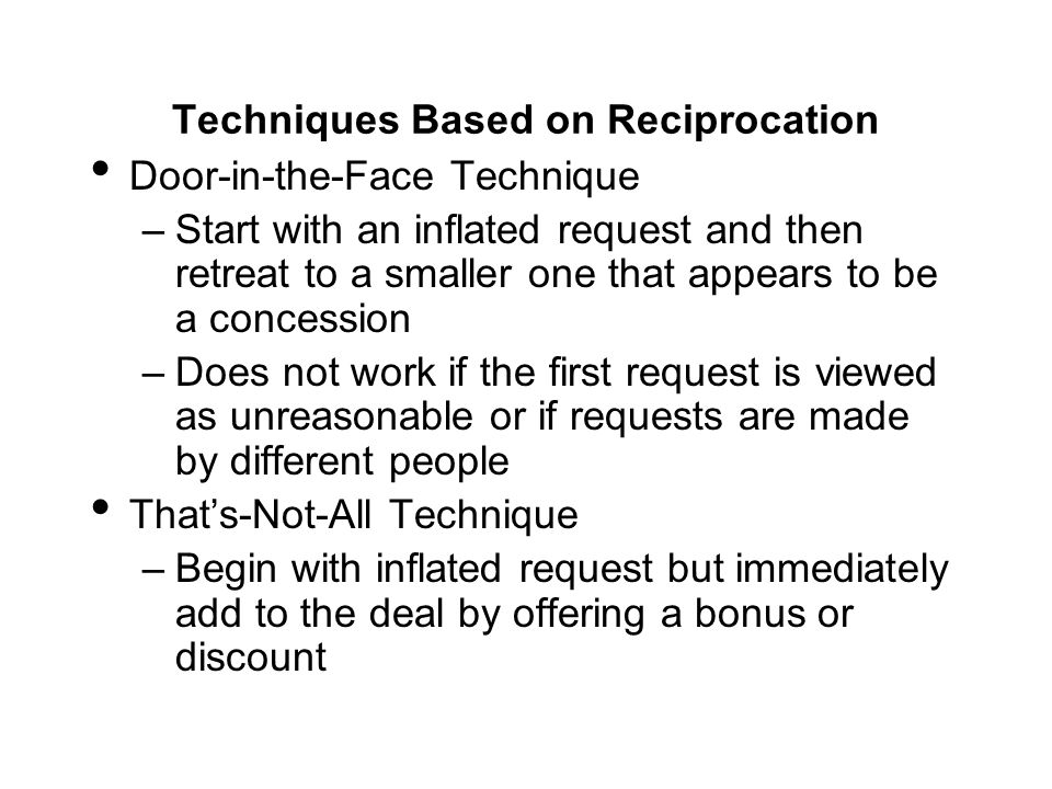 Techniques Based on Reciprocation Door-in-the-Face Technique –Start with an inflated request and then retreat to a smaller one that appears to be a co