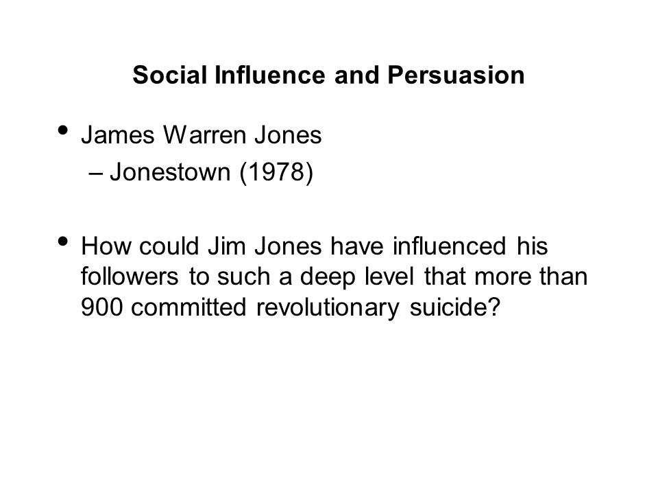 Social Influence and Persuasion James Warren Jones –Jonestown (1978) How could Jim Jones have influenced his followers to such a deep level that more