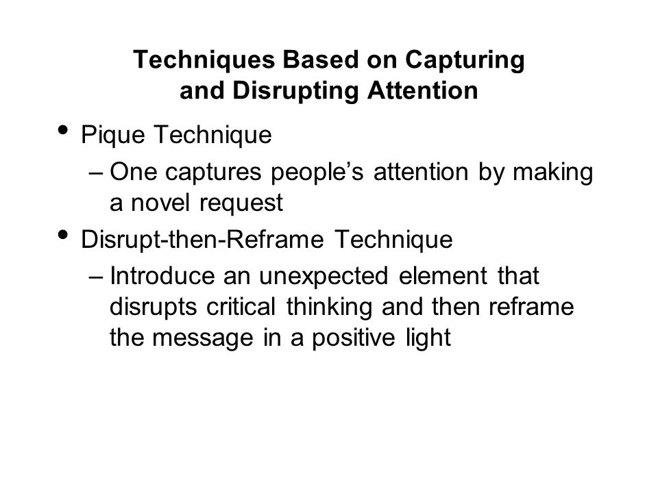 Techniques Based on Capturing and Disrupting Attention Pique Technique –One captures people's attention by making a novel request Disrupt-then-Reframe