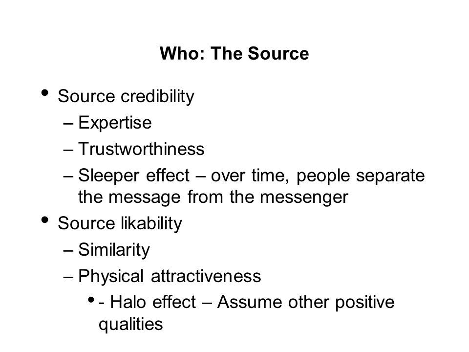 Who: The Source Source credibility –Expertise –Trustworthiness –Sleeper effect – over time, people separate the message from the messenger Source lika
