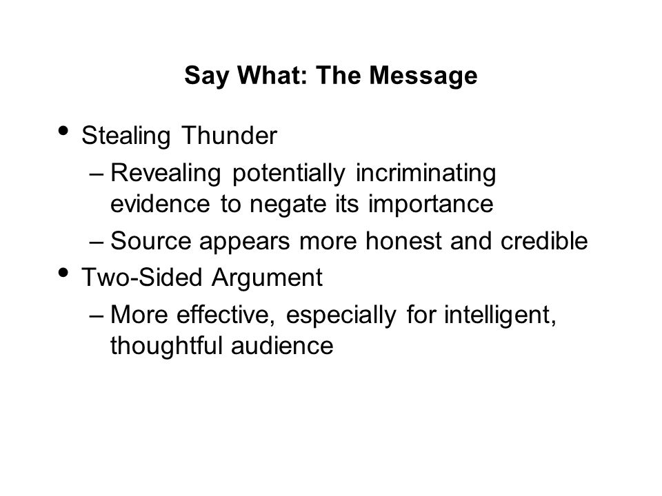 Say What: The Message Stealing Thunder –Revealing potentially incriminating evidence to negate its importance –Source appears more honest and credible