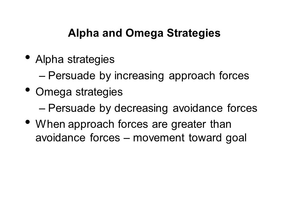Alpha and Omega Strategies Alpha strategies –Persuade by increasing approach forces Omega strategies –Persuade by decreasing avoidance forces When app