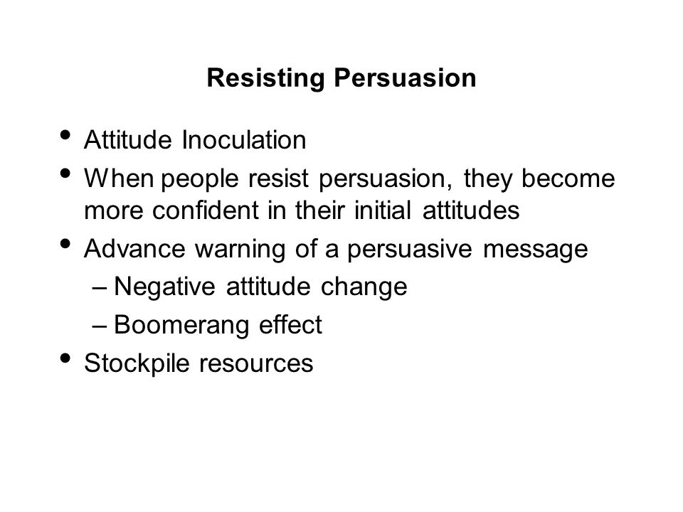 Resisting Persuasion Attitude Inoculation When people resist persuasion, they become more confident in their initial attitudes Advance warning of a pe