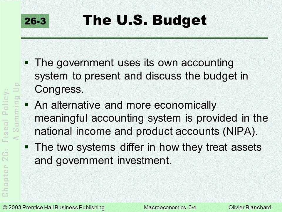 © 2003 Prentice Hall Business PublishingMacroeconomics, 3/e Olivier Blanchard The U.S. Budget 26-3  The government uses its own accounting system to