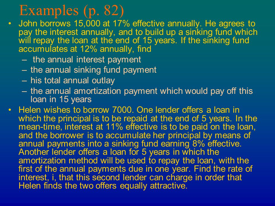 Examples (p. 82) John borrows 15,000 at 17% effective annually. He agrees to pay the interest annually, and to build up a sinking fund which will repa