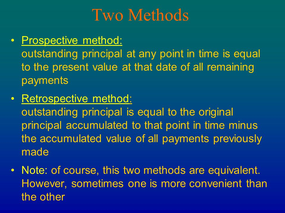 Two Methods Prospective method: outstanding principal at any point in time is equal to the present value at that date of all remaining payments Retros