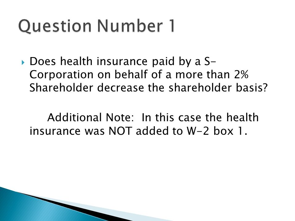  Does health insurance paid by a S- Corporation on behalf of a more than 2% Shareholder decrease the shareholder basis.