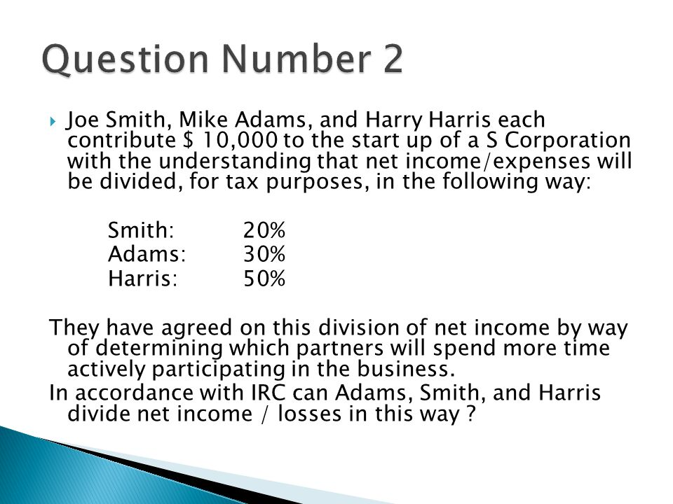  Joe Smith, Mike Adams, and Harry Harris each contribute $ 10,000 to the start up of a S Corporation with the understanding that net income/expenses will be divided, for tax purposes, in the following way: Smith:20% Adams:30% Harris:50% They have agreed on this division of net income by way of determining which partners will spend more time actively participating in the business.